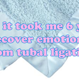 Why it took me 6 years to recover emotionally from tubal ligation